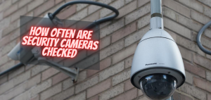 How Often Are Security Cameras Checked